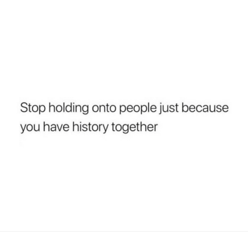 People Just: Stop holding onto people just because  you have history together