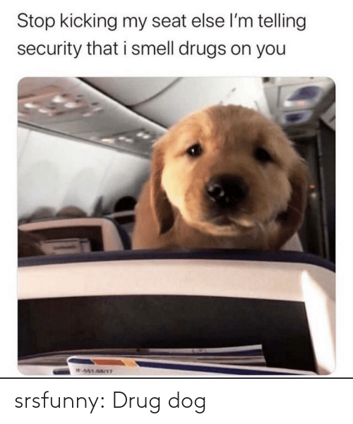 Drug: Stop kicking my seat else l'm telling  security that i smell drugs on you  W451-68/1T srsfunny:  Drug dog