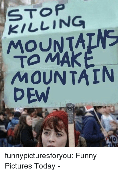 Mountain Dew: STOP  KILLING  MOUNTAINS  TO MA  MOUNTAIN  DEW funnypicturesforyou:  Funny Pictures Today -