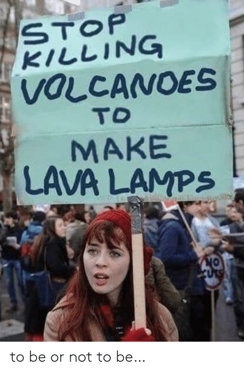 to be or not to be: STOP  KILLING  VOLCANOES  TO  MAKE  LAVA LAMPS  CURS to be or not to be…