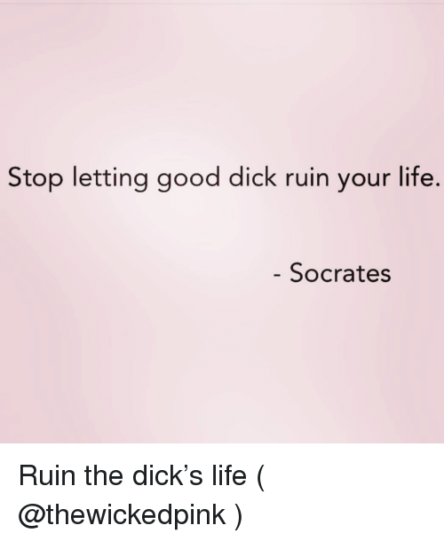 Good Dick: Stop letting good dick ruin your life.  Socrates Ruin the dick's life ( @thewickedpink )