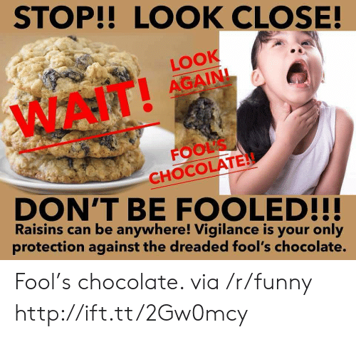 The Dreaded: STOP!! LOCOK CLOSE!  LOOK  AGAINI  FOOLS  CHOCOLATE  DON'T BE FOOLED!!!  Raisins can be anywhere! Vigilance is your only  protection against the dreaded fool's chocolate. Fool's chocolate. via /r/funny http://ift.tt/2Gw0mcy