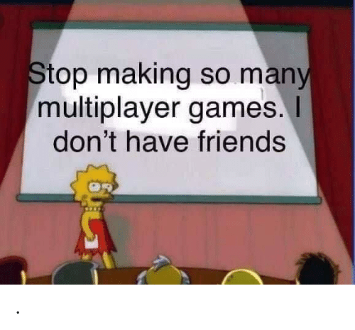 multiplayer: Stop making so many  multiplayer games.  don't have friends .