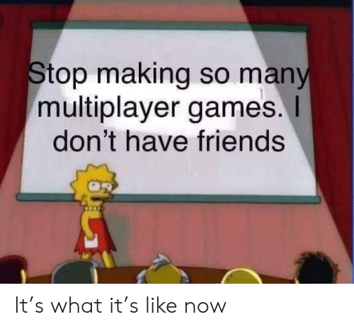 multiplayer: Stop making so many  multiplayer games.  don't have friends It's what it's like now