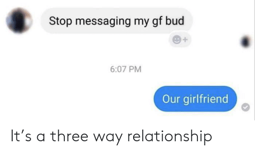 Girlfriend, Three, and Relationship: Stop messaging my gf bud  6:07 PM  Our girlfriend It's a three way relationship