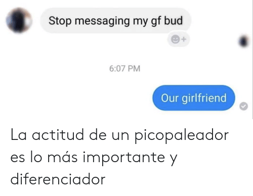 Messaging: Stop messaging my gf bud  6:07 PM  Our girlfriend La actitud de un picopaleador es lo más importante y diferenciador