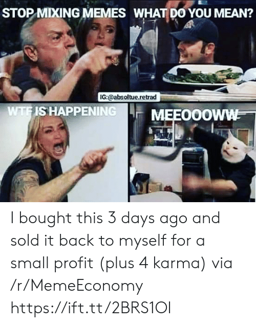 Memes, Karma, and Mean: STOP MIXING MEMES WHAT DO YOU MEAN?  IG:@absoltue.retrad  WTFIS HAPPENING  MEEO0OWW I bought this 3 days ago and sold it back to myself for a small profit (plus 4 karma) via /r/MemeEconomy https://ift.tt/2BRS1OI