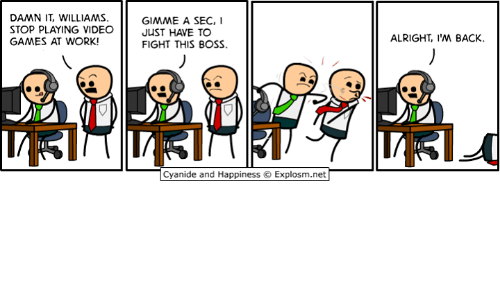 Dank, Video Games, and Work: STOP PLAYING VIDEO  GAMES AT WORK!  GIMME A SEC,  JuST HAVE TO  FIGHT THIS BOSS.  ALRIGHT, 'M BACK.  Cyanide and Happiness  Explosm.net