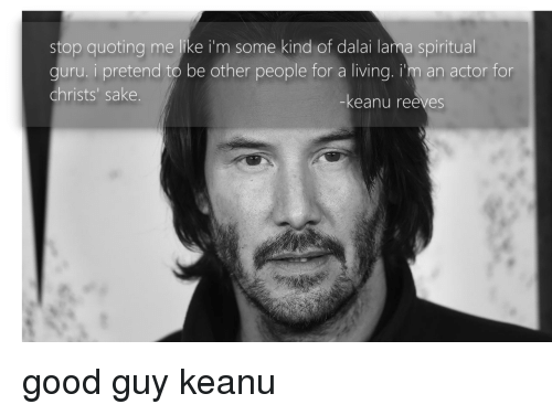 lama: stop quoting me like i'm some kind of dalai lama spiritual  guru. i pretend to be other people for a living. i'm an actor for  christs' sake  -keanu reeves good guy keanu