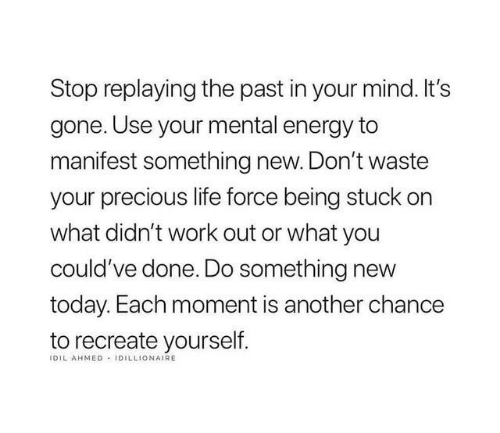 Energy, Life, and Precious: Stop replaying the past in your mind. It's  gone. Use your mental energy to  manifest something new. Don't waste  your precious life force being stuck on  what didn't work out or what you  could've done. Do something new  today. Each moment is another chance  to recreate yourself  IDIL AHMED IDILLIONAIRE