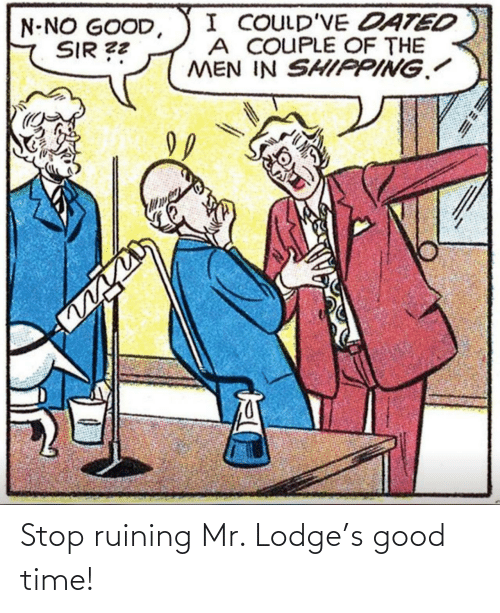 Mr: Stop ruining Mr. Lodge's good time!