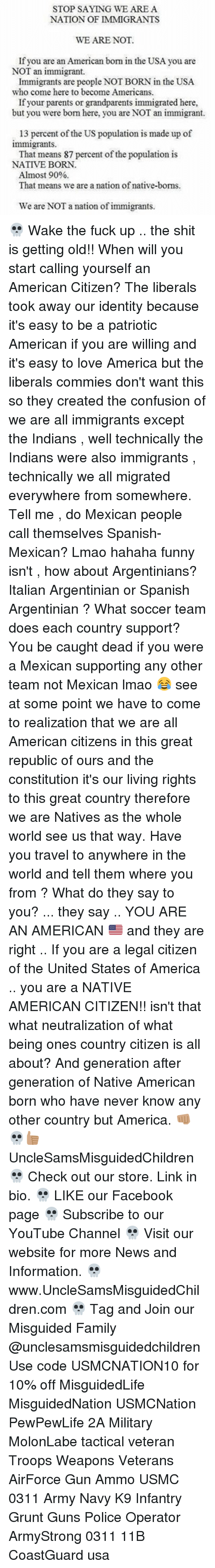 nativism: STOP SAYING WE ARE A  NATION OF IMMIGRANTS  WE ARE NOT.  If you are an American born in the USA you are  NOT an immigrant.  Immigrants are people NOTBORN in the USA.  who come here to become Americans.  If your parents or grandparents immigrated here,  but you were bom here, you are NOT an immigrant.  13 percent of the US population is made up of  immigrants.  That means 87 percent of the population is  NATIVE BORN.  Almost 90%  That means we are a nation of native-boms.  We are NOT a nation of immigrants. 💀 Wake the fuck up .. the shit is getting old!! When will you start calling yourself an American Citizen? The liberals took away our identity because it's easy to be a patriotic American if you are willing and it's easy to love America but the liberals commies don't want this so they created the confusion of we are all immigrants except the Indians , well technically the Indians were also immigrants , technically we all migrated everywhere from somewhere. Tell me , do Mexican people call themselves Spanish-Mexican? Lmao hahaha funny isn't , how about Argentinians? Italian Argentinian or Spanish Argentinian ? What soccer team does each country support? You be caught dead if you were a Mexican supporting any other team not Mexican lmao 😂 see at some point we have to come to realization that we are all American citizens in this great republic of ours and the constitution it's our living rights to this great country therefore we are Natives as the whole world see us that way. Have you travel to anywhere in the world and tell them where you from ? What do they say to you? ... they say .. YOU ARE AN AMERICAN 🇺🇸 and they are right .. If you are a legal citizen of the United States of America .. you are a NATIVE AMERICAN CITIZEN!! isn't that what neutralization of what being ones country citizen is all about? And generation after generation of Native American born who have never know any other country but America. 👊🏽💀👍🏽 UncleSamsMisguidedChildren 💀 Check out our