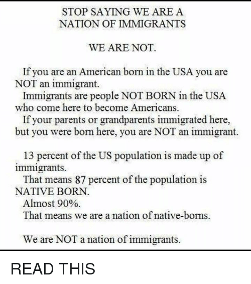 us population: STOP SAYING WE ARE A  NATION OF IMMIGRANTS  WE ARE NOT.  If you are an American born in the USA you are  NOT an immigrant.  Immigrants are people NOT BORN in the USA  who come here to become Americans.  If your parents or grandparents immigrated here,  but you were born here, you are NOT an immigrant.  13 percent of the US population is made up of  immigrants.  That means 87 percent of the population is  NATIVE BORN  Almost 90%  That means we are a nation of native-borns.  We are NOT a nation of immigrants. READ THIS