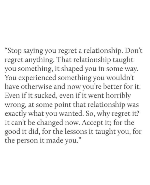 """Regret, Good, and Wanted: """"Stop saying you regret a relationship. Don't  regret anything. That relationship taught  you something, it shaped you in some way  You experienced something you wouldn't  have otherwise and now you're better for it.  Even if it sucked, even if it went horribly  wrong, at some point that relationship was  exactly what you wanted. So, why regret it?  It can't be changed now. Accept it; for the  good it did, for the lessons it taught you, for  the person it made you."""""""