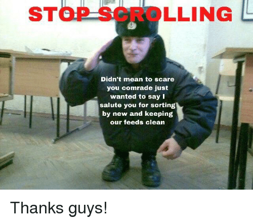Salute: STOP SCROLLING  Didn't mean to scare  you comrade just  wanted to say I  salute you for sorting  by new and keeping  our feeds clean Thanks guys!