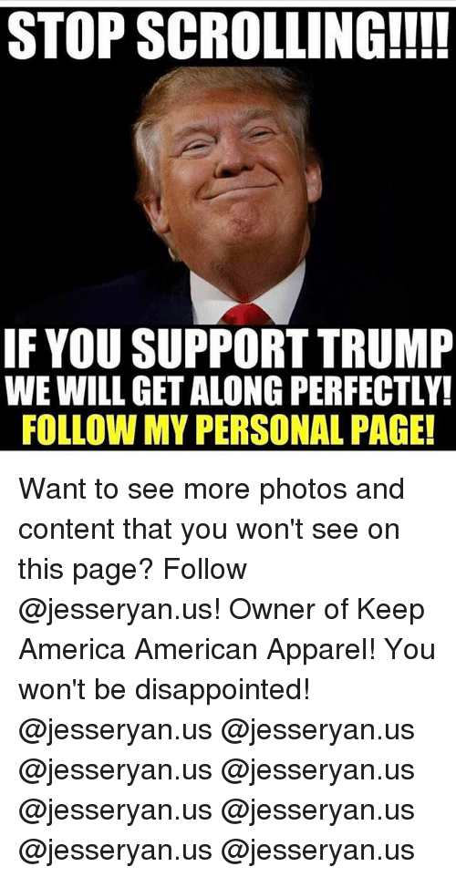 America, Disappointed, and Memes: STOP SCROLLING!!!!  IF YOU SUPPORT TRUMP  WE WILL GET ALONG PERFECTLY!  FOLLOW MY PERSONAL PAGE! Want to see more photos and content that you won't see on this page? Follow @jesseryan.us! Owner of Keep America American Apparel! You won't be disappointed! @jesseryan.us @jesseryan.us @jesseryan.us @jesseryan.us @jesseryan.us @jesseryan.us @jesseryan.us @jesseryan.us