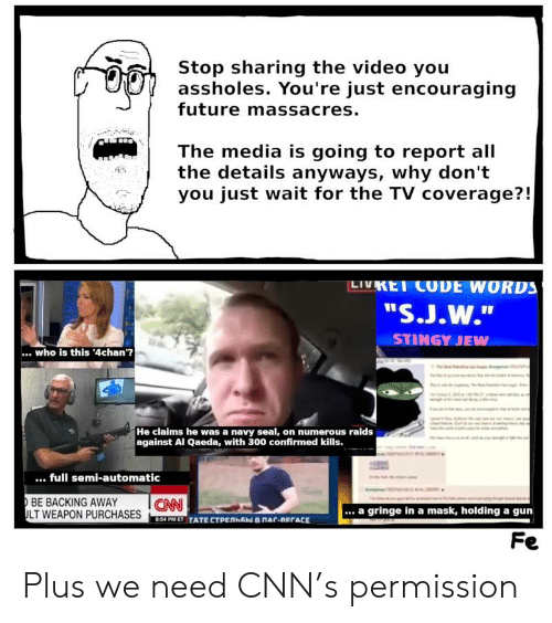 """Backing Away: Stop sharing the video you  assholes. You're just encouraging  future massacres.  The media is going to report all  the details anyways, why don""""t  you just wait for the TV coverage?!  LIVKEI CODE WORDS  STINGY JEW  .. who is this '4chan'?  He claims he was a navy seal, on numerous raids  against Al Qaeda, with 300 confirmed kills.  full semi-automatic  BE BACKING AWAY ICN  LT WEAPON PURCHASES  a gringe in a mask, holding a gun  8:54 PMET TATE CTPEnkEbl BnAC-REFACE  Fe Plus we need CNN's permission"""