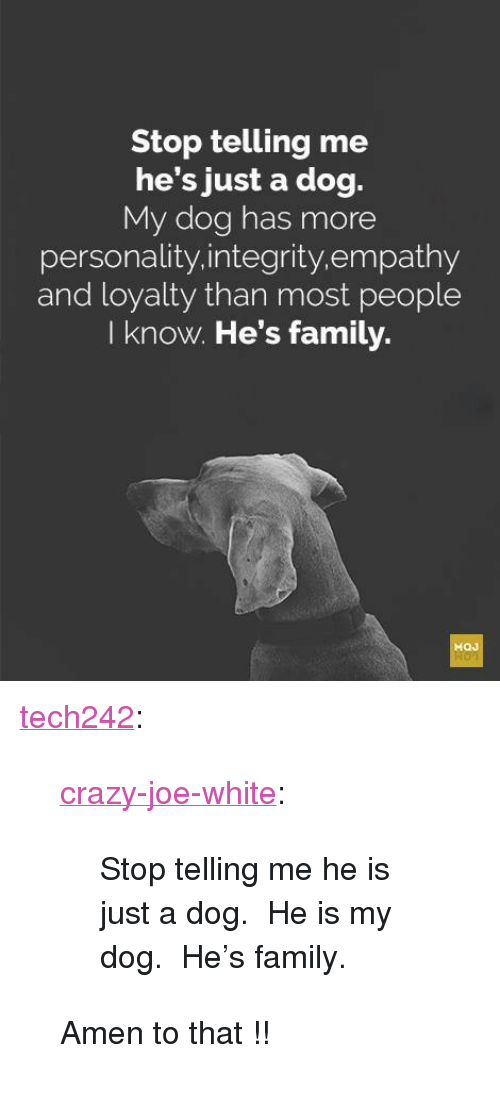 """Amen To That: Stop telling me  he's just a dog.  My dog has more  personality.integrity.empathy  and loyalty than most people  I know. He's family. <p><a href=""""http://tech242.tumblr.com/post/172945134479/crazy-joe-white-stop-telling-me-he-is-just-a"""" class=""""tumblr_blog"""">tech242</a>:</p>  <blockquote><p><a href=""""https://crazy-joe-white.tumblr.com/post/172691138482/stop-telling-me-he-is-just-a-dog-he-is-my-dog"""" class=""""tumblr_blog"""">crazy-joe-white</a>:</p><blockquote><p>Stop telling me he is just a dog. He is my dog. He's family.<br/></p></blockquote> <p style="""""""">Amen to that !!</p></blockquote>"""
