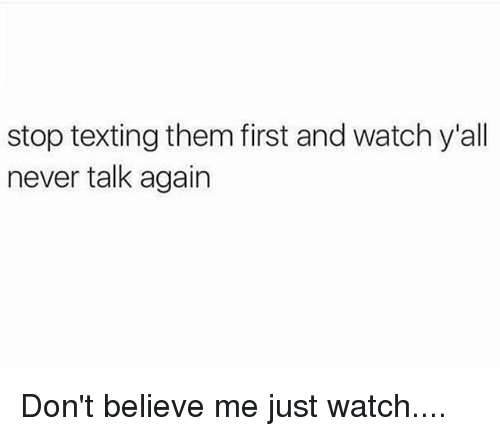 Dont Believe Me Just Watch: stop texting them first and watch y'all  never talk again Don't believe me just watch....
