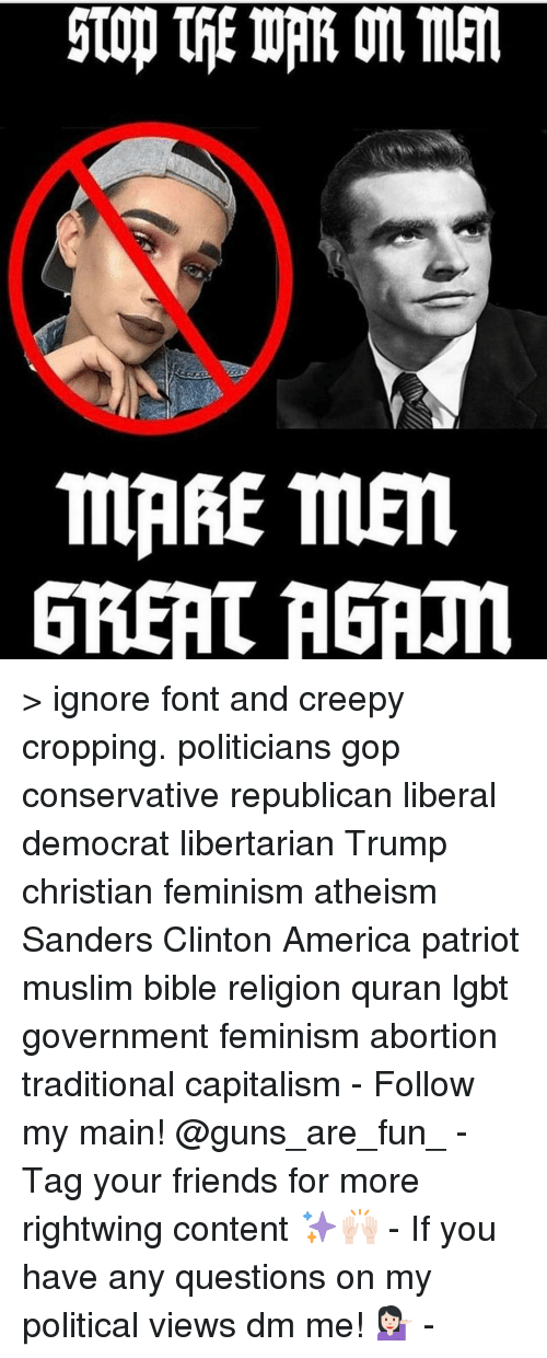 Any Question: stop tfiEWRRonmen  mRRE men  GREAT RGRm > ignore font and creepy cropping. politicians gop conservative republican liberal democrat libertarian Trump christian feminism atheism Sanders Clinton America patriot muslim bible religion quran lgbt government feminism abortion traditional capitalism - Follow my main! @guns_are_fun_ - Tag your friends for more rightwing content ✨🙌🏻 - If you have any questions on my political views dm me! 💁🏻 -