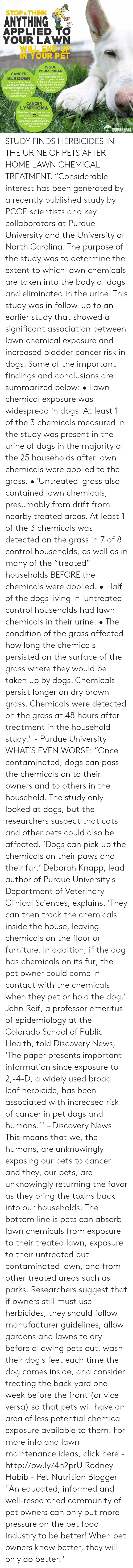 "purdue university: STOP &THINK  ANYTHING  APPLIED TO  YOUR LAWN  WILL END UP  IN YOUR PET  ISSUE  WIDESPREAD  In a recent study, after  lawn chemicals were  applied to grass, at least  1 of the 3 chemicals used  CANCER  BLADDER  Science of the Total  Environment states: dogs was present in the urine  exposed to garden and lawn of dogs that were  exposed  chemicals have an  increased incidence of  bladder cancer.  CANCER  LYMPHOMA  When lawn pesticides are used  dogs have a 70% increased  chance of developing  lymphoma, according to the  Journal Environmental  Research  RODNEY HABIB STUDY FINDS HERBICIDES IN THE URINE OF PETS AFTER HOME LAWN CHEMICAL TREATMENT.   ""Considerable interest has been generated by a recently published study by PCOP scientists and key collaborators at Purdue University and the University of North Carolina.    The purpose of the study was to determine the extent to which lawn chemicals are taken into the body of dogs and eliminated in the urine.   This study was in follow-up to an earlier study that showed a significant association between lawn chemical exposure and increased bladder cancer risk in dogs.   Some of the important findings and conclusions are summarized below:  • Lawn chemical exposure was widespread in dogs. At least 1 of the 3 chemicals measured in the study was present in the urine of dogs in the majority of the 25 households after lawn chemicals were applied to the grass.  • 'Untreated' grass also contained lawn chemicals, presumably from drift from nearby treated areas.  At least 1 of the 3 chemicals was detected on the grass in 7 of 8 control households, as well as in many of the ""treated"" households BEFORE the chemicals were applied.  • Half of the dogs living in 'untreated' control households had lawn chemicals in their urine.  • The condition of the grass affected how long the chemicals persisted on the surface of the grass where they would be taken up by dogs. Chemicals persist longer on dry brown grass.  Chemicals were detected on the grass at 48 hours after treatment in the household study."" - Purdue University   WHAT'S EVEN WORSE:  ""Once contaminated, dogs can pass the chemicals on to their owners and to others in the household. The study only looked at dogs, but the researchers suspect that cats and other pets could also be affected.  'Dogs can pick up the chemicals on their paws and their fur,' Deborah Knapp, lead author of Purdue University's Department of Veterinary Clinical Sciences, explains. 'They can then track the chemicals inside the house, leaving chemicals on the floor or furniture. In addition, if the dog has chemicals on its fur, the pet owner could come in contact with the chemicals when they pet or hold the dog.'  John Reif, a professor emeritus of epidemiology at the Colorado School of Public Health, told Discovery News, 'The paper presents important information since exposure to 2,-4-D, a widely used broad leaf herbicide, has been associated with increased risk of cancer in pet dogs and humans.'"" – Discovery News  This means that we, the humans, are unknowingly exposing our pets to cancer and they, our pets, are unknowingly returning the favor as they bring the toxins back into our households.  The bottom line is pets can absorb lawn chemicals from exposure to their treated lawn, exposure to their untreated but contaminated lawn, and from other treated areas such as parks.  Researchers suggest that if owners still must use herbicides, they should follow manufacturer guidelines, allow gardens and lawns to dry before allowing pets out, wash their dog's feet each time the dog comes inside, and consider treating the back yard one week before the front (or vice versa) so that pets will have an area of less potential chemical exposure available to them.  For more info and lawn maintenance ideas, click here - http://ow.ly/4n2prU  Rodney Habib - Pet Nutrition Blogger   ""An educated, informed and well-researched community of pet owners can only put more pressure on the pet food industry to be better! When pet owners know better, they will only do better!"""