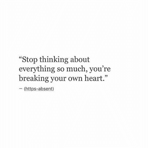 "Heart, Own, and Breaking: ""Stop thinking about  everything so much, you're  breaking your own heart  - (https-absent)  05"