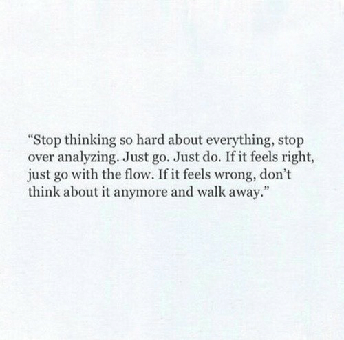 Think, Feels, and Stop: Stop thinking so hard about everything, stop  over analyzing. Just go. Just do. If it feels right,  just go with the flow. If it feels wrong, don't  think about it anymore and walk away.""