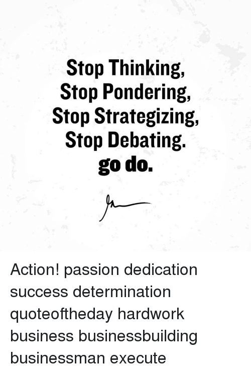 determinant: Stop Thinking,  Stop Pondering,  Stop Strategizing,  Stop Debating.  go do. Action! passion dedication success determination quoteoftheday hardwork business businessbuilding businessman execute