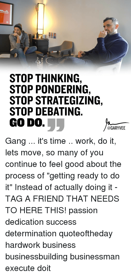 "determinant: STOP THINKING,  STOP PONDERING,  STOP STRATEGIZING,  STOP DEBATING  GODO.  GARY VEE Gang ... it's time .. work, do it, lets move, so many of you continue to feel good about the process of ""getting ready to do it"" Instead of actually doing it - TAG A FRIEND THAT NEEDS TO HERE THIS! passion dedication success determination quoteoftheday hardwork business businessbuilding businessman execute doit"