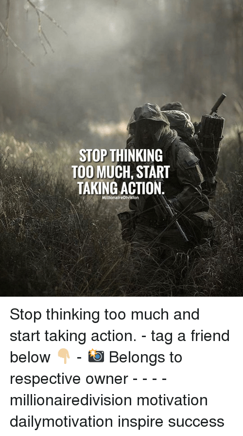 tag a friend: STOP THINKING  TOO MUCH, START  TAKING ACTION  MillionaireDivision Stop thinking too much and start taking action. - tag a friend below 👇🏼 - 📸 Belongs to respective owner - - - - millionairedivision motivation dailymotivation inspire success