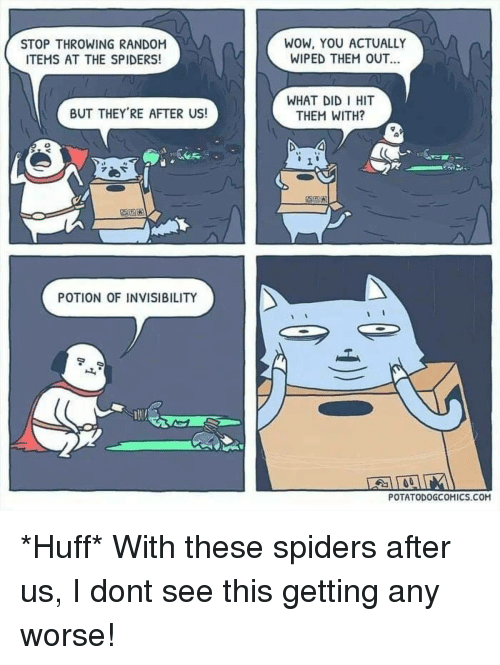wiped: STOP THROWING RANDOM  ITEMS AT THE SPIDERS!  wow, YoU ACTUALLY  WIPED THEM OUT  WHAT DID I HIT  THEM WITH?  BUT THEY'RE AFTER US!  1  紀塁囿  POTION OF INVISIBILITY  POTATODOGCOHICS.COM *Huff* With these spiders after us, I dont see this getting any worse!