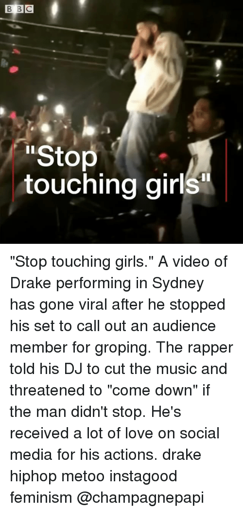 """Drake, Feminism, and Girls: Stop  touching girls """"Stop touching girls."""" A video of Drake performing in Sydney has gone viral after he stopped his set to call out an audience member for groping. The rapper told his DJ to cut the music and threatened to """"come down"""" if the man didn't stop. He's received a lot of love on social media for his actions. drake hiphop metoo instagood feminism @champagnepapi"""