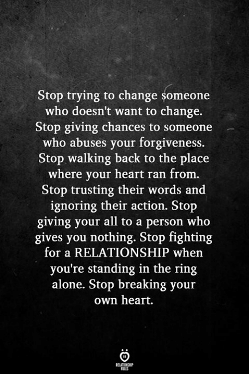 Being Alone, The Ring, and Heart: Stop trying to change someone  who doesn't want to change.  Stop giving chances to someone  who abuses your forgiveness.  Stop walking back to the place  where your heart ran from.  Stop trusting their words and  ignoring their action. Stop  giving your all to a person who  gives you nothing. Stop fighting  for a RELATIONSHIP when  you're standing in the ring  alone. Stop breaking your  own heart.