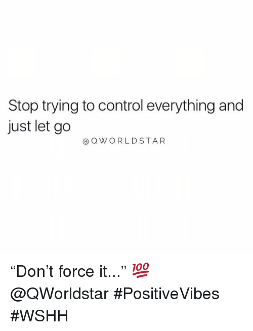 """Wshh, Control, and Hood: Stop trying to control everything and  just let go  @QWORLDSTAR """"Don't force it..."""" 💯 @QWorldstar #PositiveVibes #WSHH"""