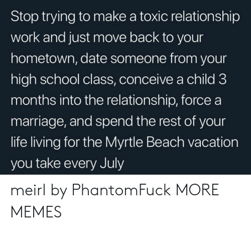 Stop Trying: Stop trying to make a toxic relationship  work and just move back to your  hometown, date someone from your  high school class, conceive a child 3  months into the relationship, force a  marriage, and spend the rest of your  life living for the Myrtle Beach vacation  you take every July meirl by PhantomFuck MORE MEMES