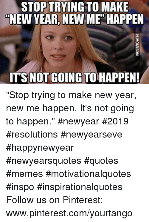 "pinterest.com: STOP TRYING TO MAKE  ""NEW YEAR, NEW ME' HAPPEN  ITS NOT GOING TO HAPPEN! ""Stop trying to make new year, new me happen. It's not going to happen."" #newyear #2019 #resolutions #newyearseve #happynewyear #newyearsquotes #quotes #memes #motivationalquotes #inspo #inspirationalquotes Follow us on Pinterest: www.pinterest.com/yourtango"