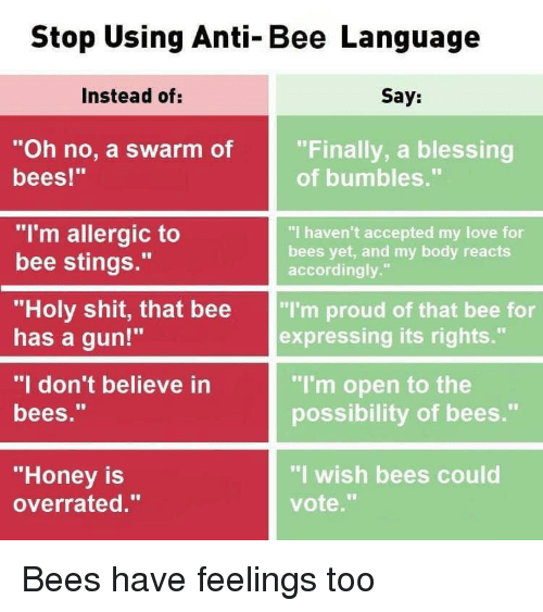 """Love, Shit, and Dank Memes: Stop Using Anti-Bee Language  Instead of:  Say:  """"Oh no, a swarm of  bees!""""  """"Finally, a blessing  of bumbles.""""  """"I'm allergic to  bee stings.""""  """"I haven't accepted my love for  bees yet, and my body reacts  accordingly.""""  """"Holy shit, that bee """"I'm proud of that bee for  has a gun!""""  """"I don't believe in  bees.""""  expressing its rights.""""  """"I'm open to the  possibility of bees.""""  """"Honey is  overrated.""""  """"I wish bees could  vote."""" Bees have feelings too"""