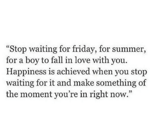 """Fall, Friday, and Love: Stop waiting for friday, for summer,  for a boy to fall in love with you.  Happiness is achieved when you stop  waiting for it and make something of  the moment you're in right now."""""""