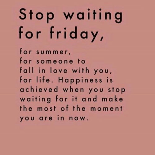 Happiness Is: Stop waiting  for friday,  for summer,  for someone to  fall in love with you,  for life. Happiness is  achieved when you stop  waiting for it and make  the most of the moment  you are in now.