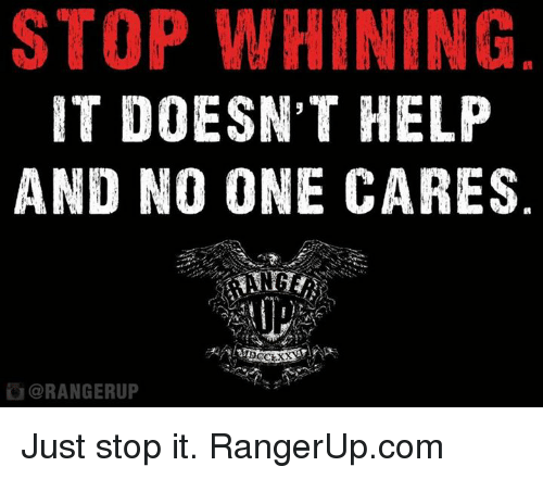 no-one-care: STOP WHINING  IT DOESN'T HELP  AND NO ONE CARES  ORANGERUP Just stop it.   RangerUp.com