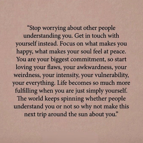 "Understanding: ""Stop worrying about other people  understanding you. Get in touch with  yourself instead. Focus on what makes  you  happy, what makes your soul feel at  рeace.  You are your biggest commitment, so start  loving your flaws, your awkwardness, your  weirdness, your intensity, your vulnerability,  your everything. Life becomes so much more  fulfilling when you are just simply yourself.  The world keeps spinning whether people  understand you or not so why not make this  next trip around the sun about you."""