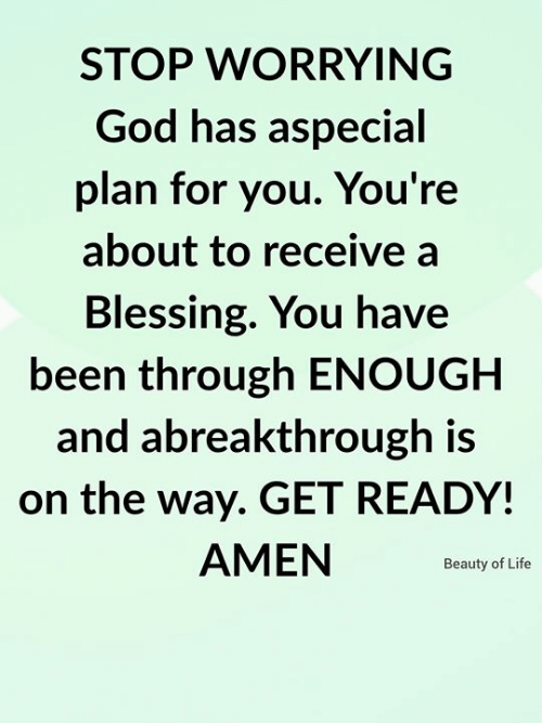 God, Life, and Memes: STOP WORRYING  God has aspecial  plan for you. You're  about to receive a  Blessing. You have  been through ENOUGH  and abreakthrough is  on the way. GET READY!  AMEN  Beauty of Life