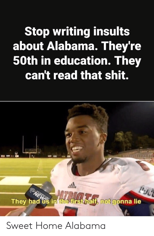Shit, Alabama, and Home: Stop writing insults  about Alabama. They're  50th in education. They  can't read that shit.  They had ús in the firsthalf, not gonna lie Sweet Home Alabama
