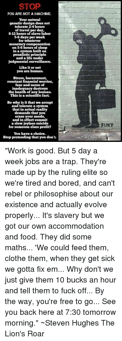 """accommodating: STOP  YOU ARE NOT A MACHINE.  Your natural  genetic design does not  tolerate 2-4 hours  of travel per da  8-12 hours of slave-labor  5-6 days per week  for whatever  compensation  mone  on 5-6 hours of sleep  in a system built on  c principle  pen  and a life under  judgmental surveillance.  Like it or not  you are human.  Stress, harassment,  constant financial worries,  fear and sense of  inadequacy destroys  the health of any human.  This is a scientific fact.  So why is it that we accept  and tolerate a system  that in actual reality  demands that you  erase your needs,  and in effect commit  a slow joyless suicide  for someone elses profit?  You have a choice.  Stop pretending that you don't.  FUKT  /THE  ON'S ROA """"Work is good. But 5 day a week jobs are a trap. They're made up by the ruling elite so we're tired and bored, and can't rebel or philosophise about our existence and actually evolve properly... It's slavery but we got our own accommodation and food.  They did some maths... 'We could feed them, clothe them, when they get sick we gotta fix em... Why don't we just give them 10 bucks an hour and tell them to fuck off... By the way, you're free to go... See you back here at 7:30 tomorrow morning.""""  ~Steven Hughes The Lion's Roar"""