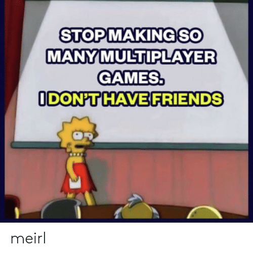 multiplayer: STOPMAKINGSO  MANY MULTIPLAYER  GAMES.  ODON'T HAVE FRIENDS meirl