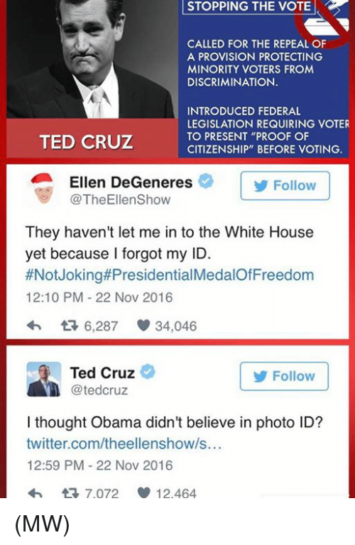 "Ellen Degenerates: STOPPING STOPPING THE VOTE  CALLED FOR THE REPEAL OF  A PROVISION PROTECTING  MINORITY VOTERS FROM  DISCRIMINATION.  INTRODUCED FEDERAL  LEGISLATION REQUIRING VOTER  TO PRESENT ""PROOF OF  TED CRUZ  CITIZENSHIP"" BEFORE VOTING.  Ellen DeGeneres  Follow  TheEllenShow  They haven't let me in to the White House  yet because I forgot my ID.  #Not Joking#Presidential  12:10 PM 22 Nov 2016  6,287 34,046  Ted Cruz  Follow  tedCruz  I thought Obama didn't believe in photo ID?  twitter.com/theellenshow/s...  12:59 PM 22 Nov 2016  tR 7.072 12.464 (MW)"
