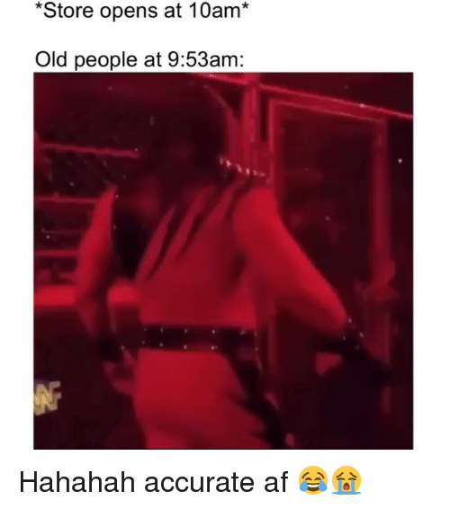 Hahahah: *Store opens at 10am*  Old people at 9:53am: Hahahah accurate af 😂😭