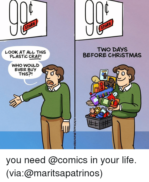Look At All: STORE  STORE  LOOK AT ALL THiS  PLASTIC CRAP!  TWO DAYS  BEFORE CHRISTMAS  WHO WoULD  EVER BUY  THiS?!  0 you need @comics in your life. (via:@maritsapatrinos)