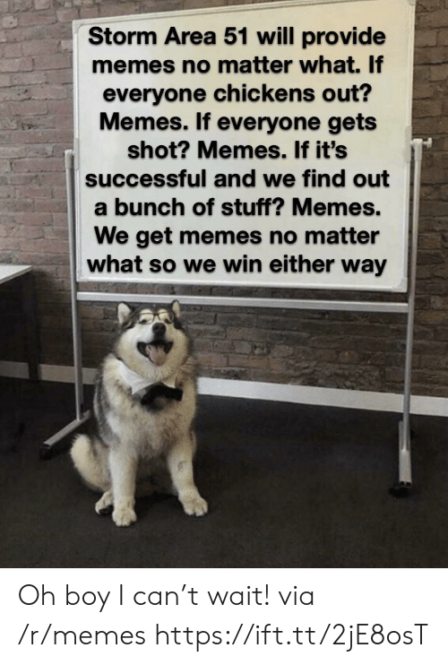 Chickens: Storm Area 51 will provide  memes no matter what. If  everyone chickens out?  Memes. If everyone gets  shot? Memes. If it's  successful and we find out  a bunch of stuff? Memes.  We get memes no matter  what so we win either way Oh boy I can't wait! via /r/memes https://ift.tt/2jE8osT