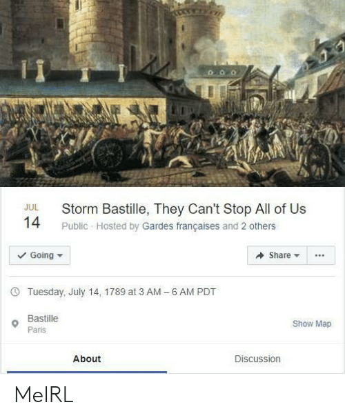 Paris, MeIRL, and Bastille: Storm Bastille, They Can't Stop All of Us  JUL  14  Public Hosted by Gardes françaises and 2 others  Going  Share  6 AM PDT  Tuesday, July 14, 1789 at 3 AM  -  Bastille  Show Map  Paris  About  Discussion MeIRL